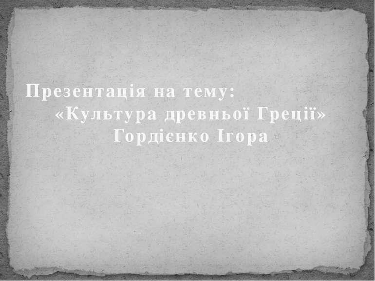 Презентація на тему: «Культура древньої Греції» Гордієнко Ігора