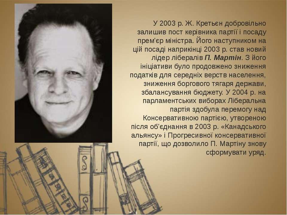 У 2003р. Ж. Кретьєндобровільно залишив пост керівника партії і посаду прем'...