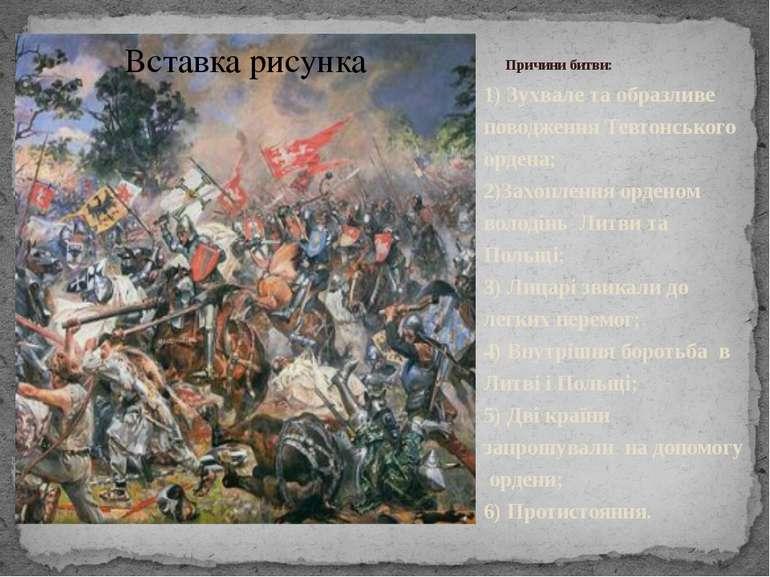 Причини битви: 1) Зухвале та образливе поводження Тевтонського ордена; 2)Захо...