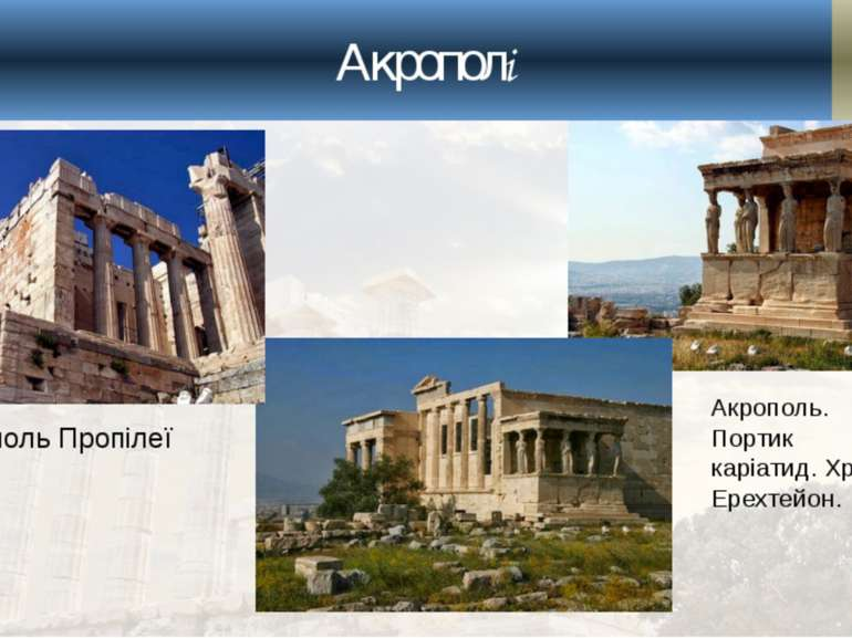 Акрополі Акрополь Пропілеї Акрополь. Портик каріатид. Храм Ерехтейон.