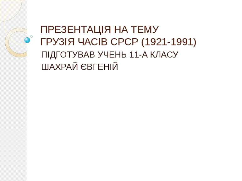 ПРЕЗЕНТАЦІЯ НА ТЕМУ ГРУЗІЯ ЧАСІВ СРСР (1921-1991) ПІДГОТУВАВ УЧЕНЬ 11-А КЛАСУ...