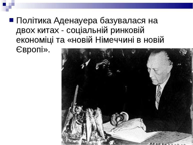 Політика Аденауера базувалася на двох китах - соціальній ринковій економіці т...