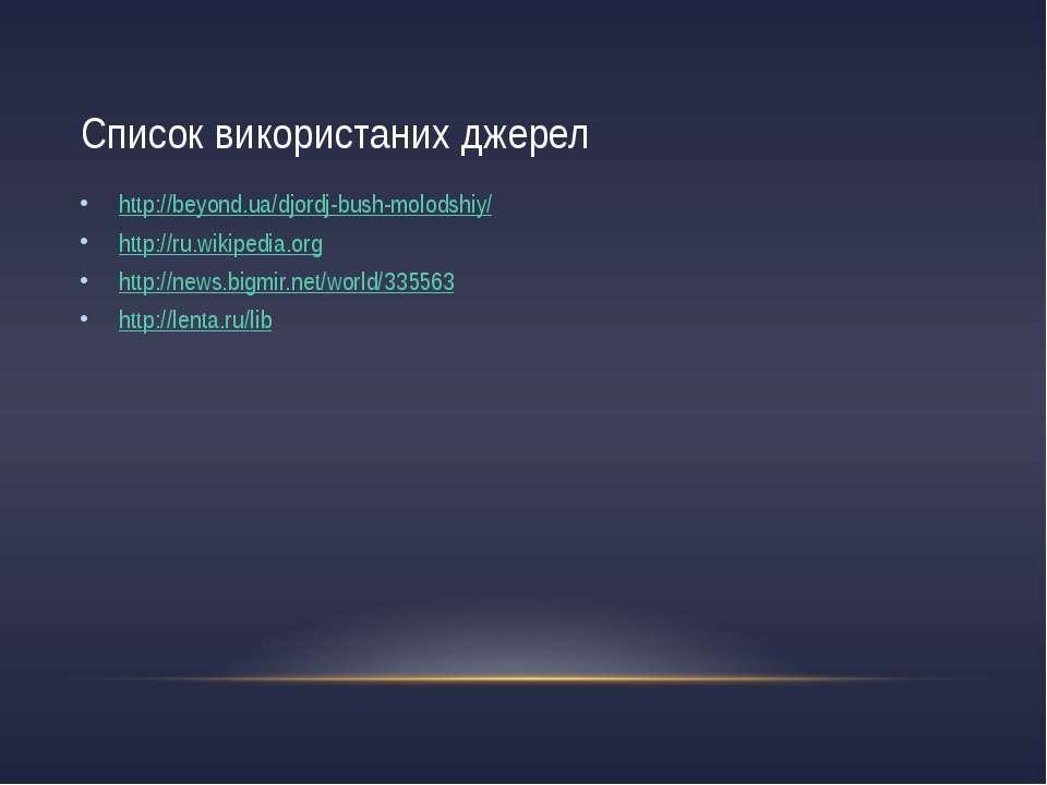 Список використаних джерел http://beyond.ua/djordj-bush-molodshiy/ http://ru....