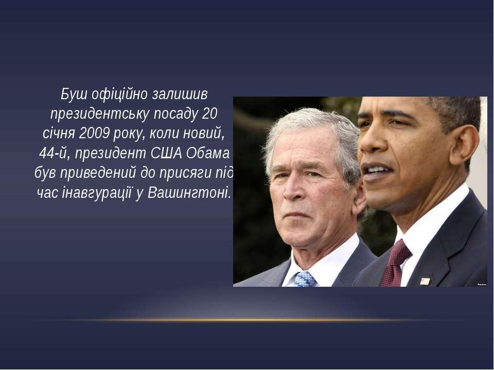 Буш офіційно залишив президентську посаду 20 січня 2009 року, коли новий, 44-...