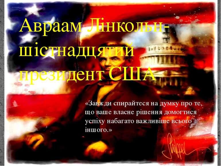 Авраам Лінкольн- шістнадцятий президент США «Завжди спирайтеся на думку про т...