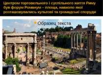 Центром торговельного і суспільного життя Риму був форум Романум – площа, нав...
