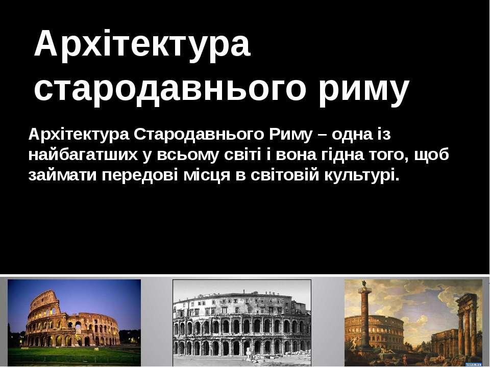 Архітектура Стародавнього Риму – одна із найбагатших у всьому світі і вона гі...