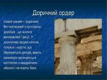 Доричний ордер Самий ранній – доричний. Він пов'язаний з культурою дорійців ,...