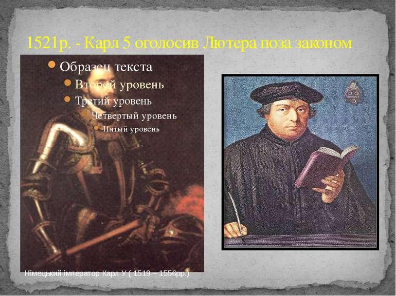 1521р. - Карл 5 оголосив Лютера поза законом Німецький імператор Карл У ( 151...