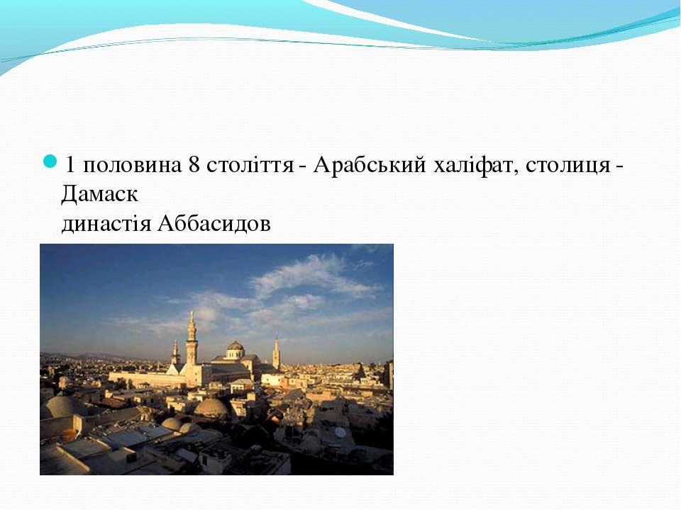 1 половина 8 століття - Арабський халіфат, столиця - Дамаск династія Аббасидов