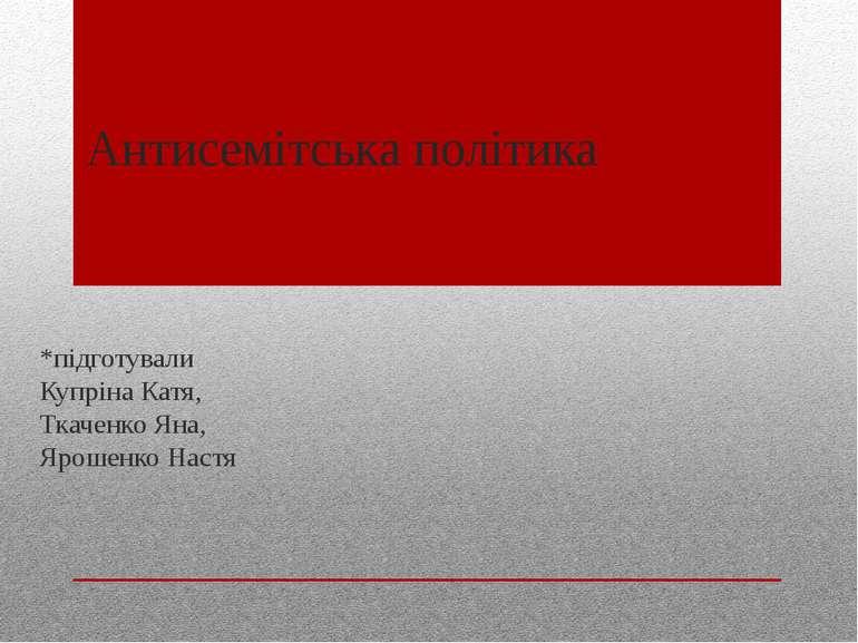 Антисемітська політика *підготували Купріна Катя, Ткаченко Яна, Ярошенко Настя