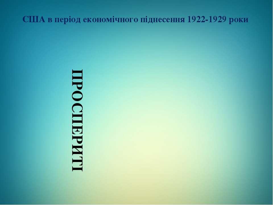 США в період економічного піднесення 1922-1929 роки ПРОСПЕРИТІ