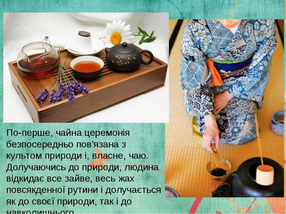 По-перше, чайна церемонія безпосередньо пов'язана з культом природи і, власне...