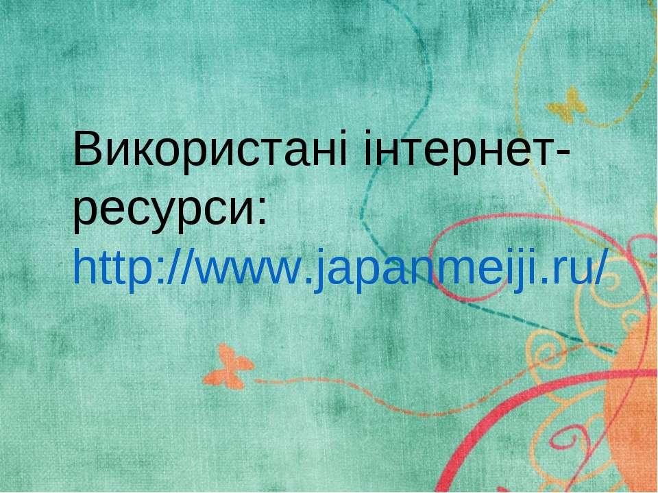 Використані інтернет-ресурси: http://www.japanmeiji.ru/