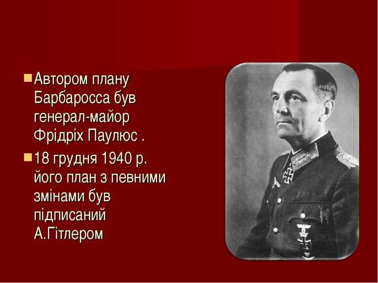 Автором плану Барбаросса був генерал-майор Фрідріх Паулюс . 18 грудня 1940 р....