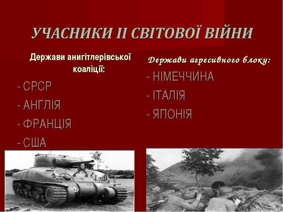 Держави анигітлерівської коаліції: - СРСР - АНГЛІЯ - ФРАНЦІЯ - США Держави аг...