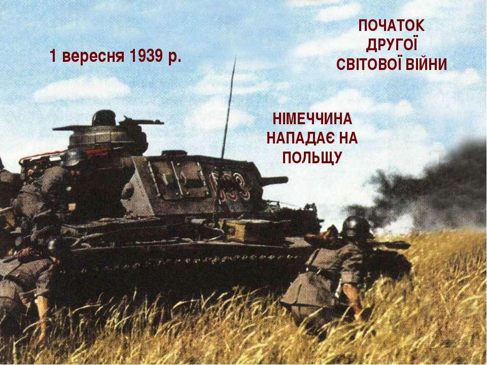 1 вересня 1939 р. ПОЧАТОК ДРУГОЇ СВІТОВОЇ ВІЙНИ НІМЕЧЧИНА НАПАДАЄ НА ПОЛЬЩУ