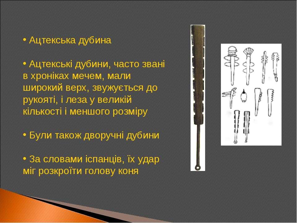 Ацтекська дубина Ацтекські дубини, часто звані в хроніках мечем, мали широкий...