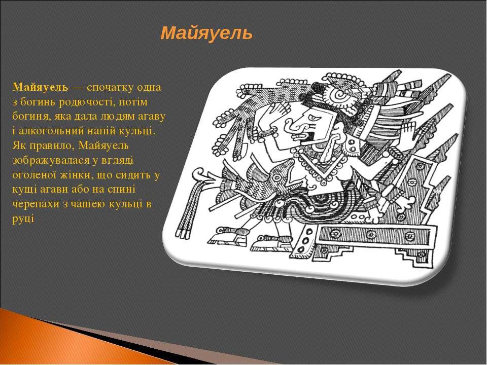 Майяуель— спочатку одна з богинь родючості, потім богиня, яка дала людям ага...