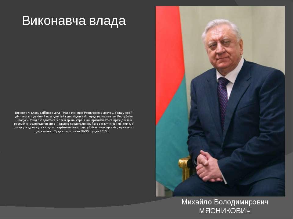Виконавчу владу здійснює уряд - Рада міністрів Республіки Білорусь. Уряд у св...