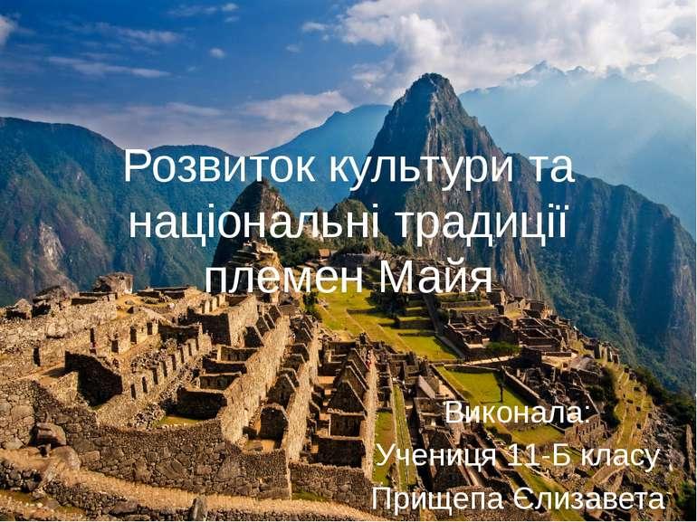 Розвиток культури та національні традиції племен Майя Виконала: Учениця 11-Б ...