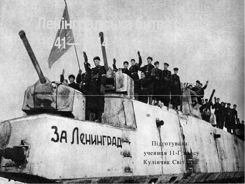 Підготувала: учениця 11-Г класу Кулінчик Світлана Ленінградська битва 1941—1944