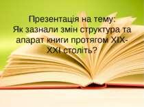 Презентація на тему: Як зазнали змін структура та апарат книги протягом XIX-X...