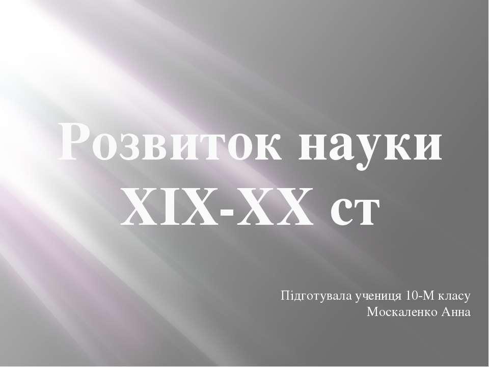 Розвиток науки ХIX-XX ст Підготувала учениця 10-М класу Москаленко Анна