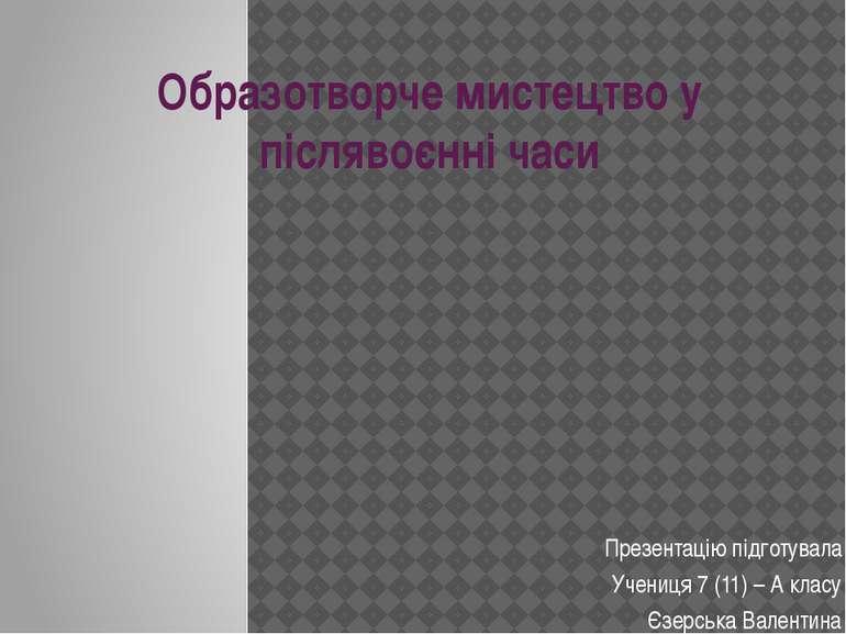 Образотворче мистецтво у післявоєнні часи Презентацію підготувала Учениця 7 (...