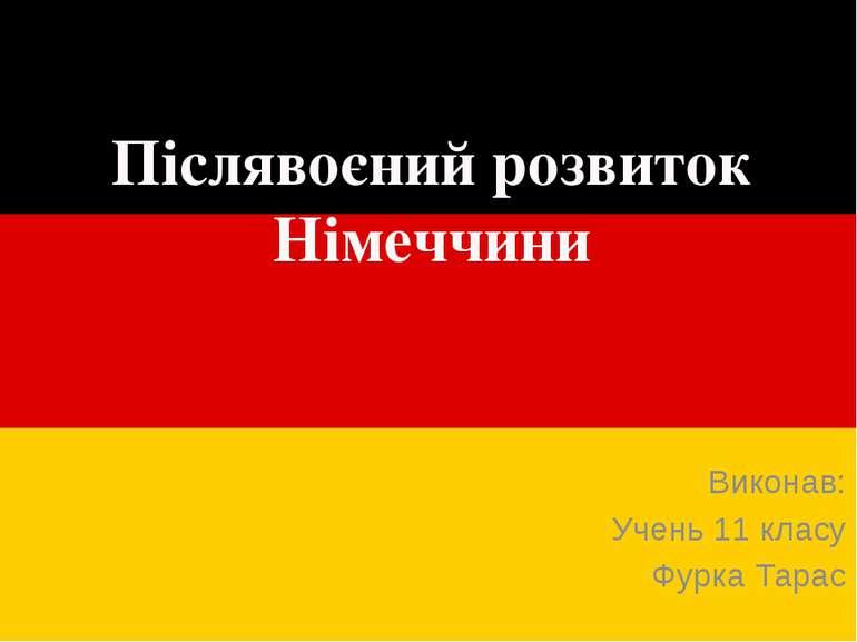 Післявоєний розвиток Німеччини Виконав: Учень 11 класу Фурка Тарас