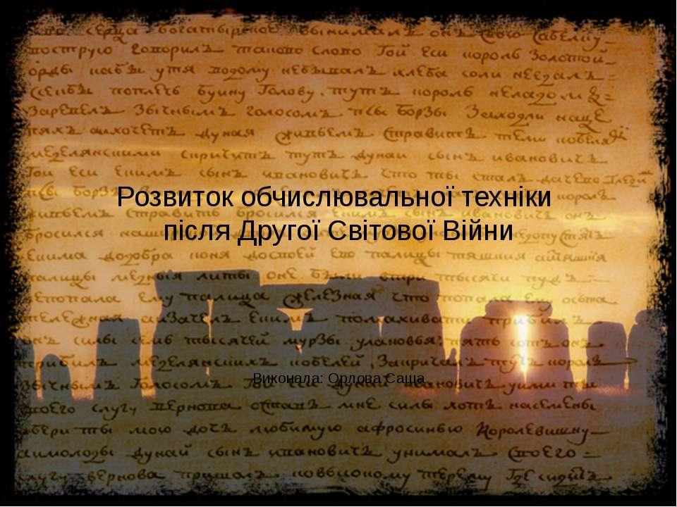 Розвиток обчислювальної техніки після Другої Світової Війни Виконала: Орлова ...