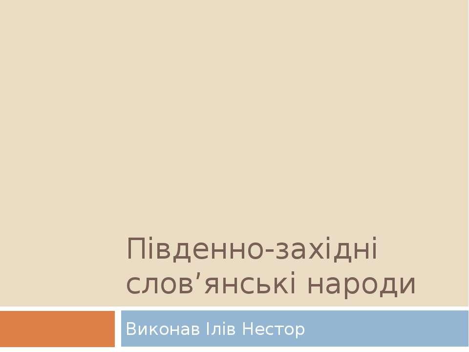 Південно-західні слов'янські народи Виконав Ілів Нестор