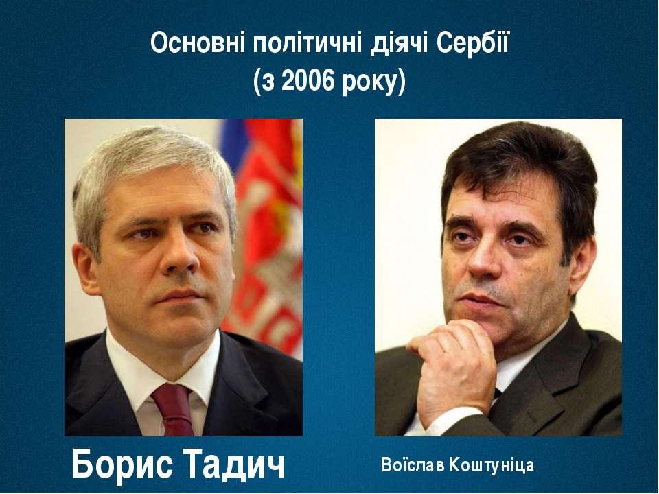 Основні політичні діячі Сербії (з 2006 року) Борис Тадич Воїслав Коштуніца
