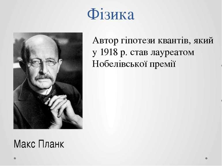 Фізика Макс Планк Автор гіпотези квантів, який у 1918 р. став лауреатом Нобел...