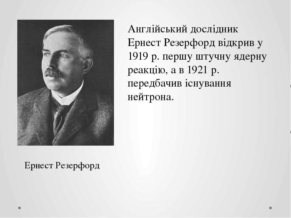 Ернест Резерфорд Англійський дослідник Ернест Резерфорд відкрив у 1919 р. пер...