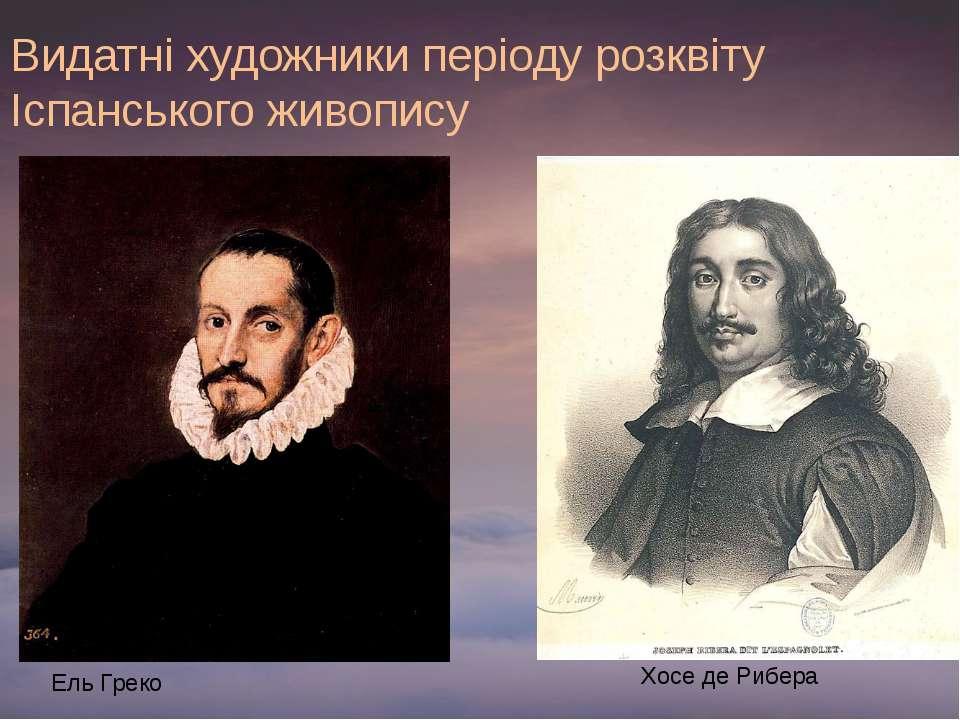 Видатні художники періоду розквіту Іспанського живопису Ель Греко Хосе де Рибера