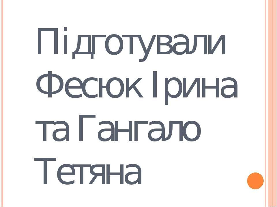 Підготували Фесюк Ірина та Гангало Тетяна