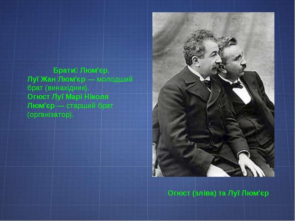 Огюст (зліва) та Луї Люм'єр Брати Люм'єр, Луї Жан Люм'єр— молодший брат (вин...