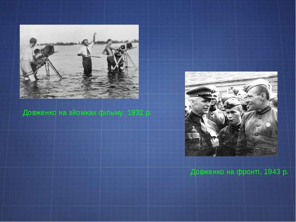 Довженко на фронті, 1943р. Довженко на зйомках фільму, 1932р.