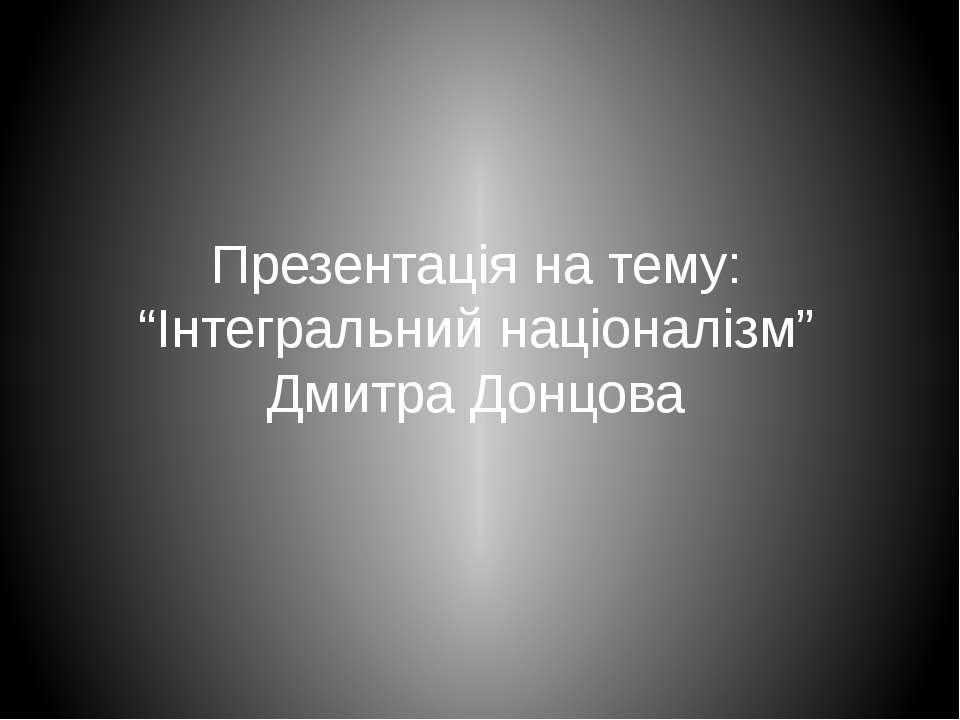 """Презентація на тему: """"Інтегральний націоналізм"""" Дмитра Донцова"""