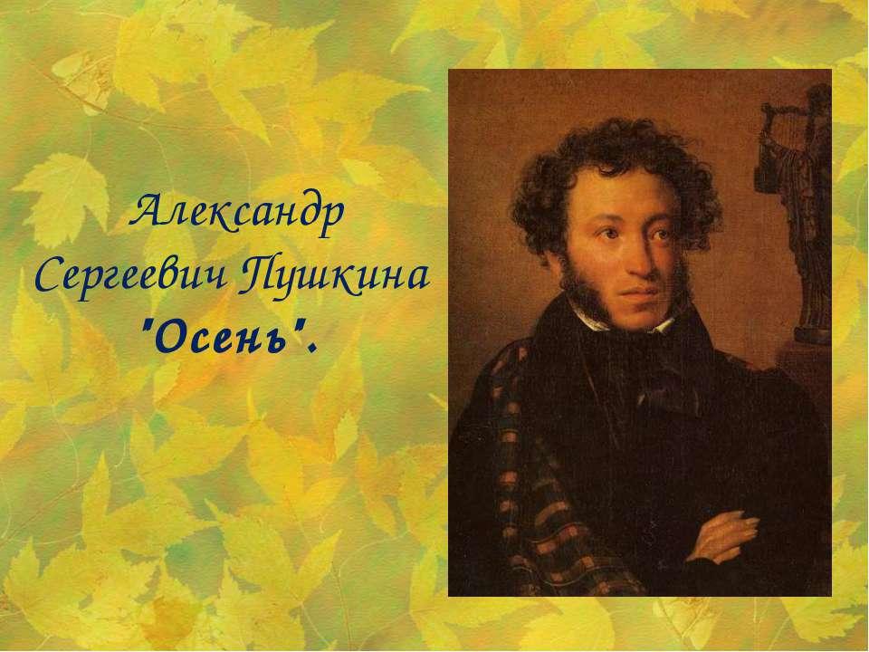 """Александр Сергеевич Пушкина """"Осень""""."""