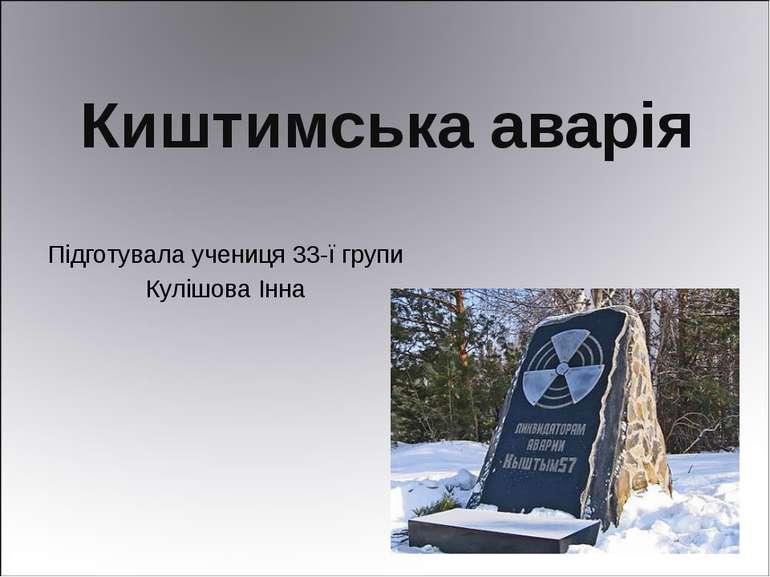 Киштимська аварія Підготувала учениця 33-ї групи Кулішова Інна