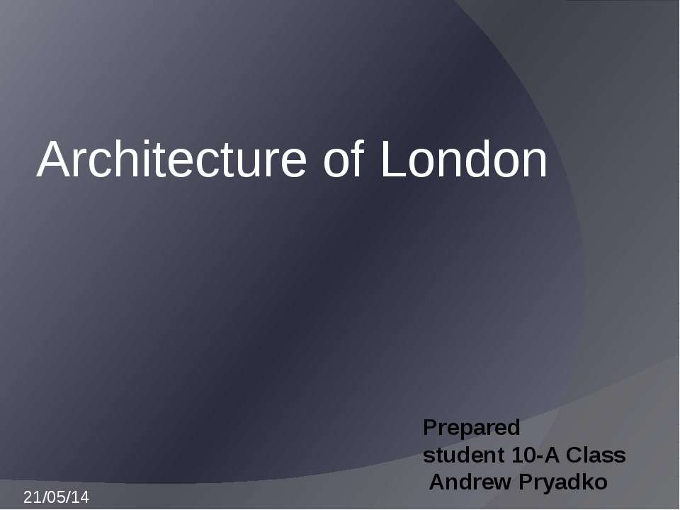 Prepared student 10-A Сlass Andrew Pryadko Architecture of London 21/05/14