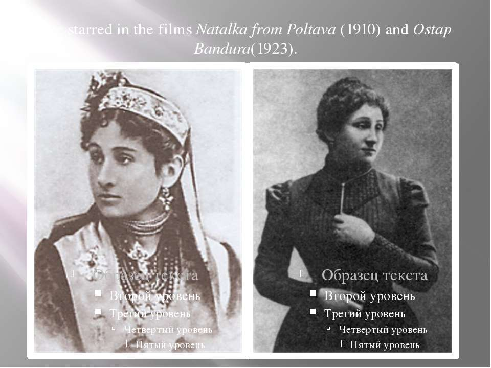 She starred in the films Natalka from Poltava (1910) and Ostap Bandura(1923).
