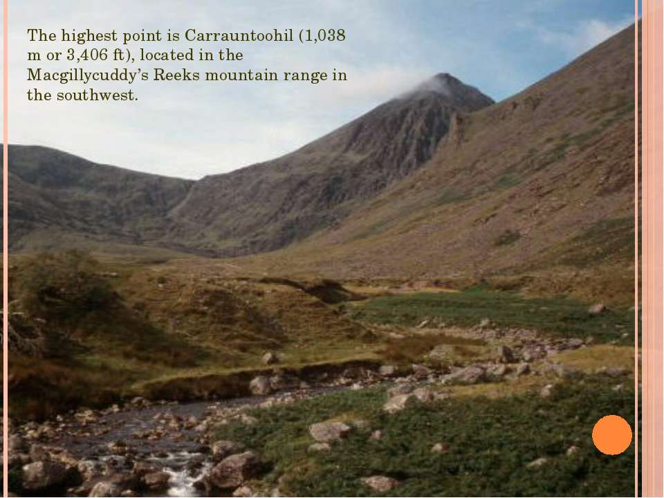 The highest point is Carrauntoohil (1,038 m or 3,406 ft), located in the Macg...