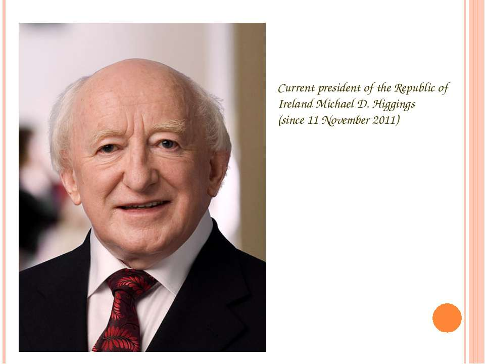 Current president of the Republic of Ireland Michael D. Higgings (since 11 No...