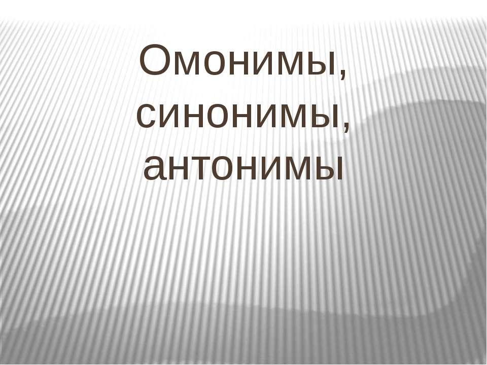 Омонимы, синонимы, антонимы