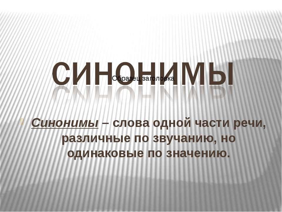 Синонимы – слова одной части речи, различные по звучанию, но одинаковые по зн...