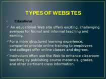 TYPES OF WEBSITES Educational An educational Web site offers exciting, challe...