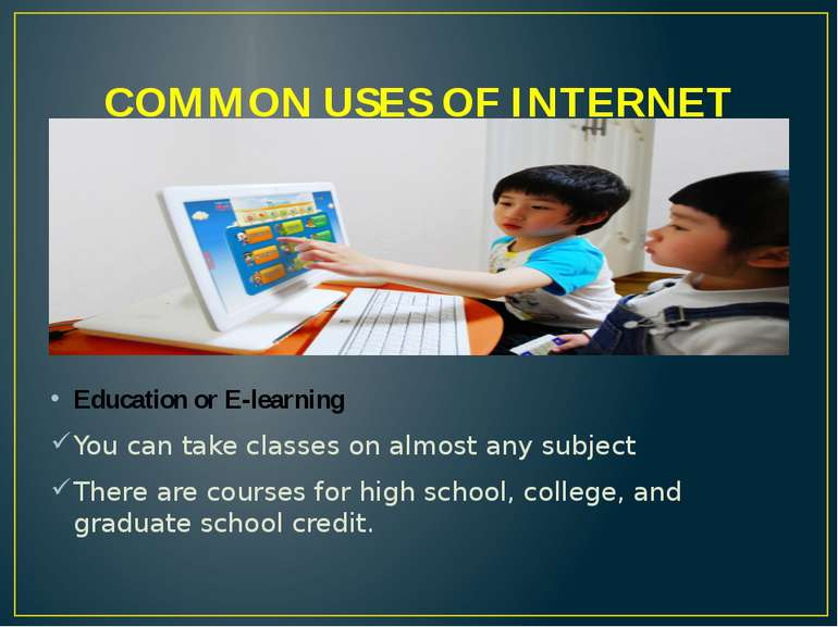 COMMON USES OF INTERNET Education or E-learning You can take classes on almos...